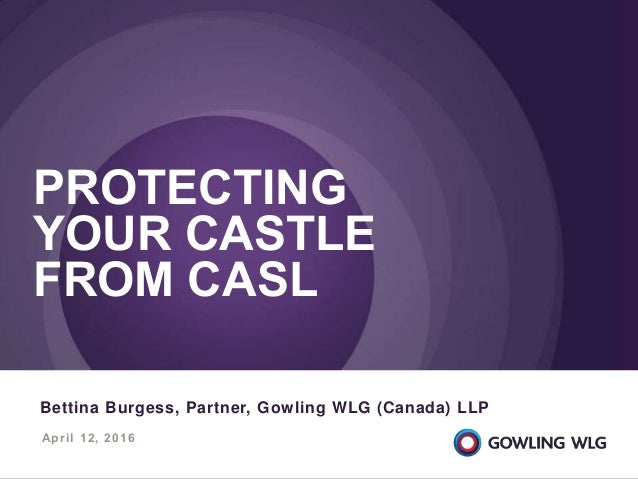 April 12, 2016 PROTECTING YOUR CASTLE FROM CASL Bettina Burgess, Partner, Gowling WLG (Canada) LLP