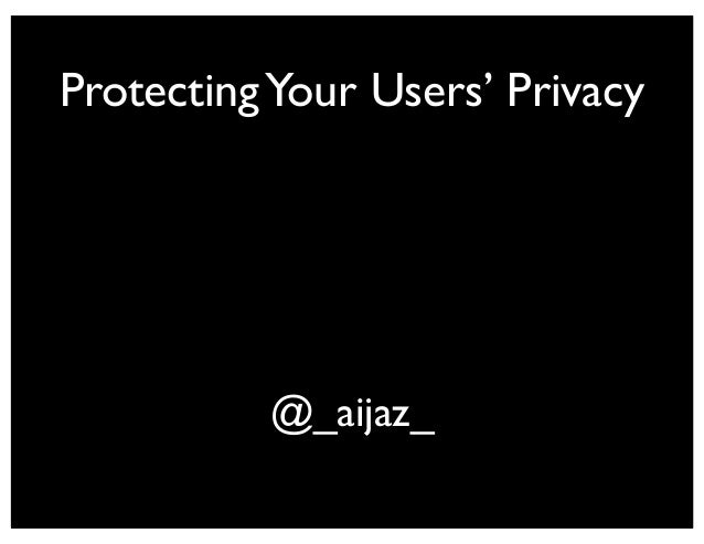 ProtectingYour Users' Privacy @_aijaz_