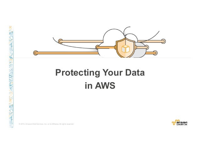 © 2015, Amazon Web Services, Inc. or its Affiliates. All rights reserved. Protecting Your Data in AWS
