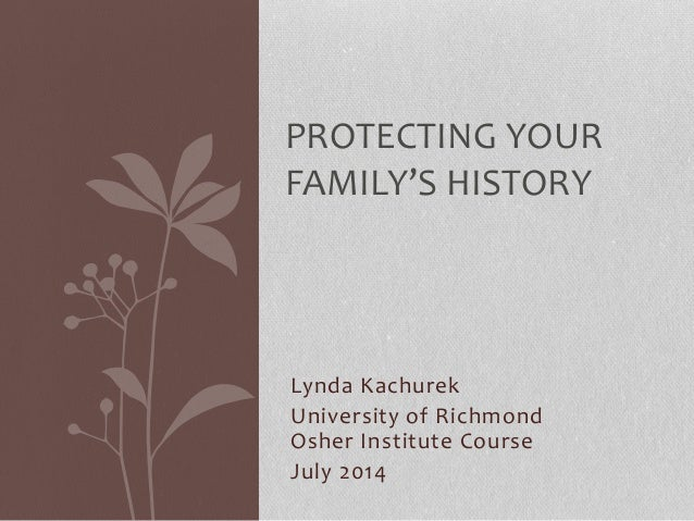 Lynda Kachurek University of Richmond Osher Institute Course July 2014 PROTECTING YOUR FAMILY'S HISTORY