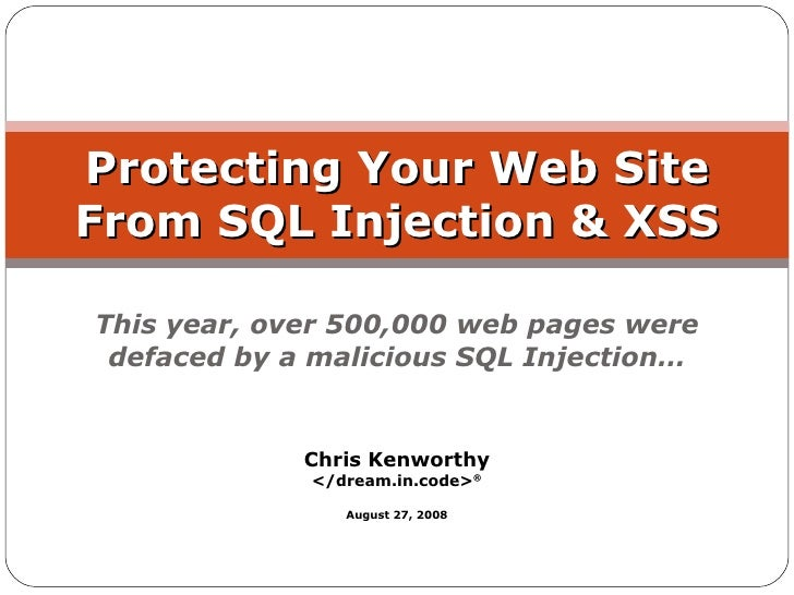 Protecting Your Web Site From SQL Injection & XSS  This year, over 500,000 web pages were  defaced by a malicious SQL Inje...