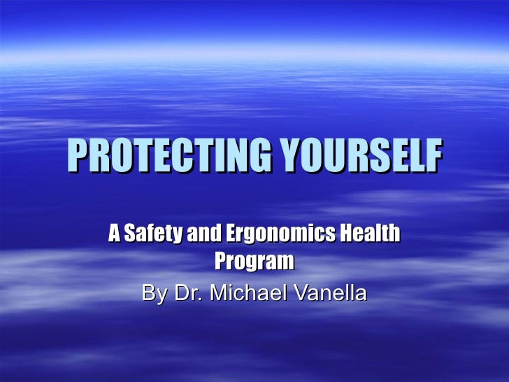 PROTECTING YOURSELF A Safety and Ergonomics Health Program By Dr. Michael Vanella