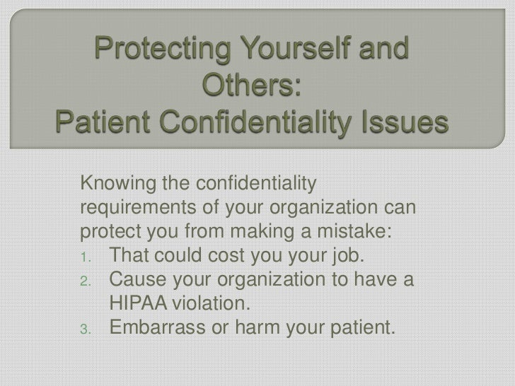 Protecting Yourself and Others:Patient Confidentiality Issues<br />Knowing the confidentiality requirements of your organi...