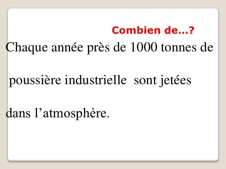 Combien de…?Chaque année près de 1000 tonnes depoussière industrielle sont jetéesdans l'atmosphère.