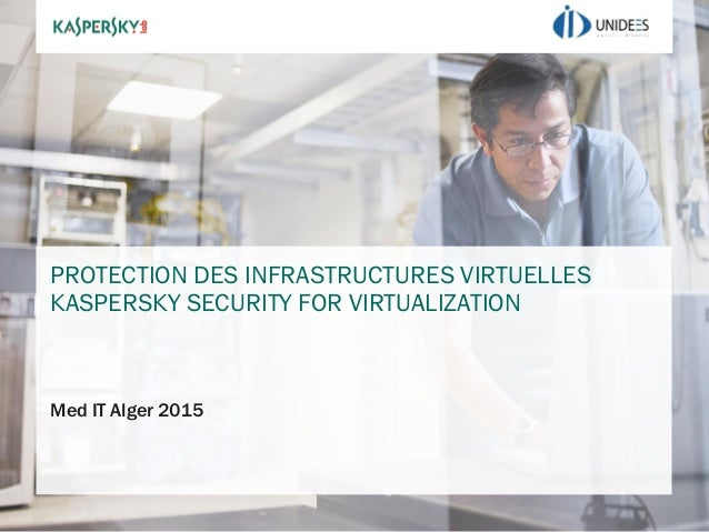 PROTECTION DES INFRASTRUCTURES VIRTUELLES KASPERSKY SECURITY FOR VIRTUALIZATION Med IT Alger 2015