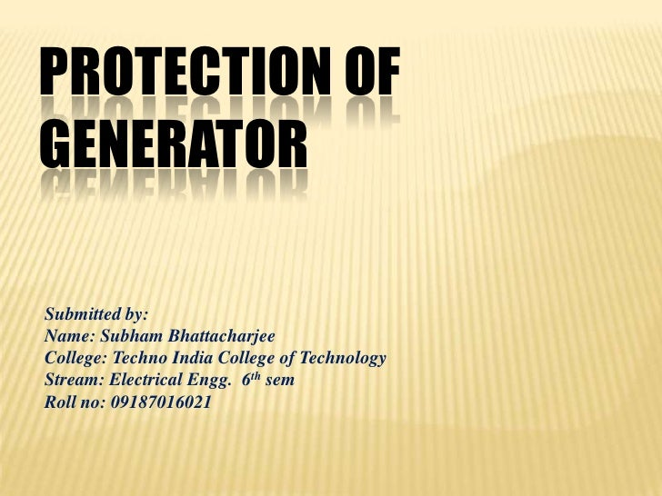 PROTECTION OFGENERATORSubmitted by:Name: Subham BhattacharjeeCollege: Techno India College of TechnologyStream: Electrical...