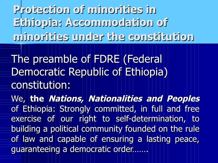 Protection of minorities in Ethiopia: Accommodation of minorities under the constitution   The preamble of FDRE (Federal D...