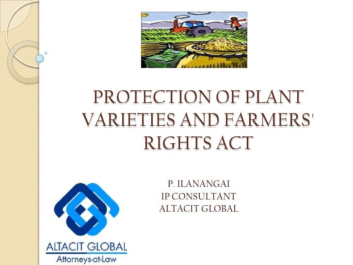 PROTECTION OF PLANT VARIETIES AND FARMERS' RIGHTS ACT<br />P. ILANANGAI<br />IP CONSULTANT<br />ALTACIT GLOBAL<br />