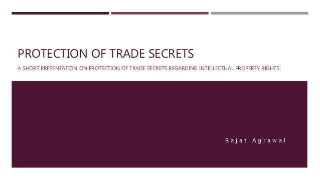 PROTECTION OF TRADE SECRETS A SHORT PRESENTATION ON PROTECTION OF TRADE SECRETS REGARDING INTELLECTUAL PROPERTY RIGHTS R a...