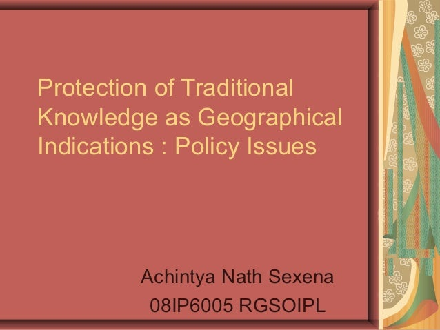 Protection of Traditional Knowledge as Geographical Indications : Policy Issues Achintya Nath Sexena 08IP6005 RGSOIPL