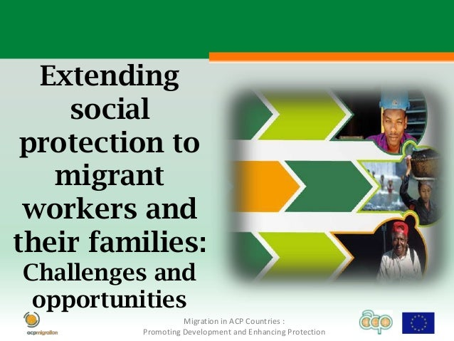 Extending    social protection to   migrant workers andtheir families:Challenges and opportunities                    Migr...