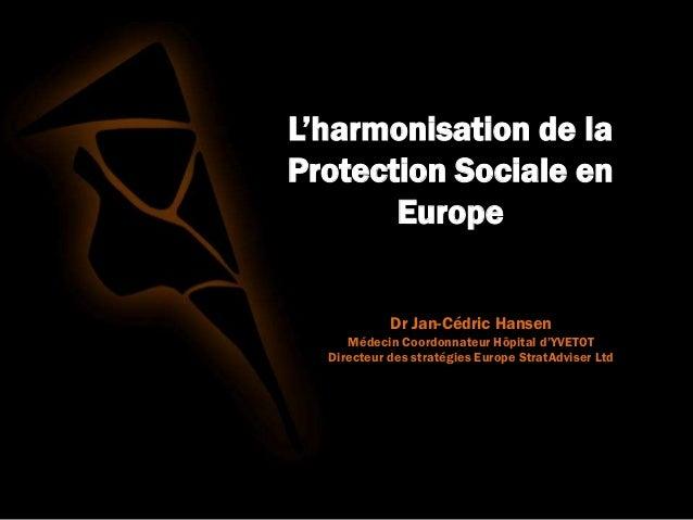 L'harmonisation de la Protection Sociale en Europe Dr Jan-Cédric Hansen Médecin Coordonnateur Hôpital d'YVETOT Directeur d...