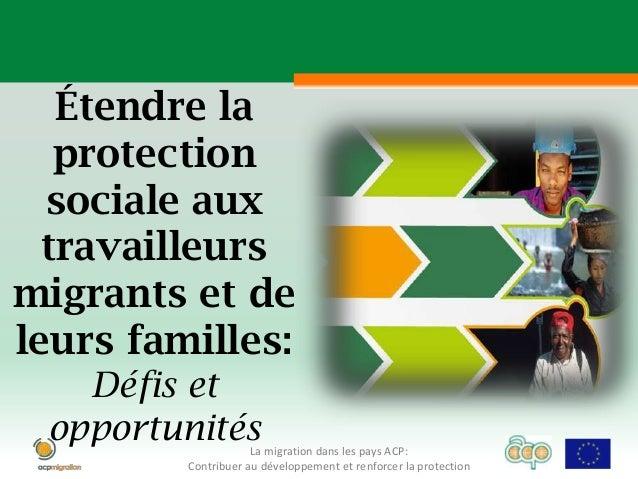 Étendre la   protection  sociale aux  travailleursmigrants et deleurs familles:   Défis et opportunités        La migratio...