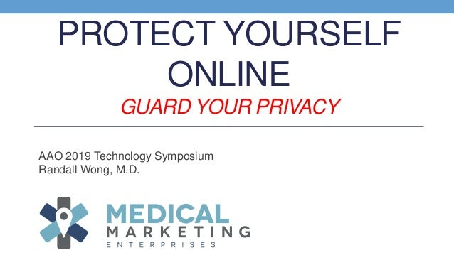 PROTECT YOURSELF ONLINE GUARD YOUR PRIVACY AAO 2019 Technology Symposium Randall Wong, M.D.