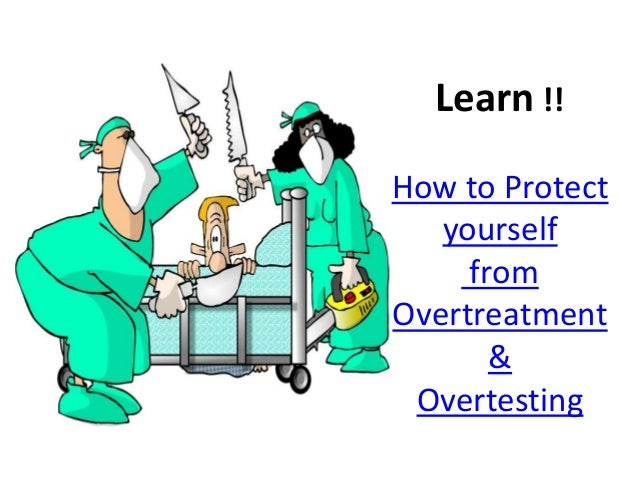 Learn !! How to Protect yourself from Overtreatment & Overtesting