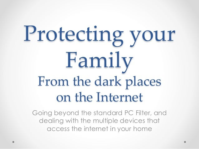 Protecting your Family From the dark places on the Internet Going beyond the standard PC Filter, and dealing with the mult...