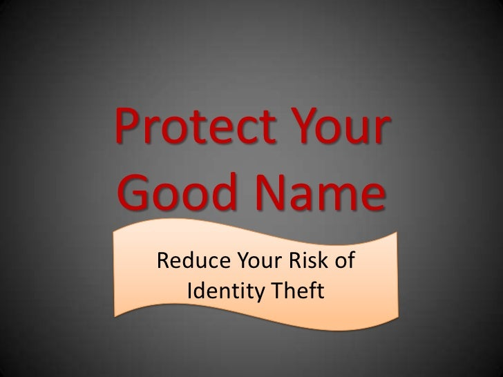 Protect YourGood Name Reduce Your Risk of   Identity Theft