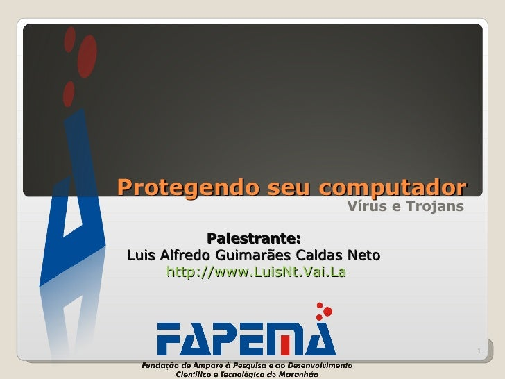 Protegendo seu computador Vírus e Trojans Palestrante:  Luis Alfredo Guimarães Caldas Neto  http ://www.LuisNt.Vai.La