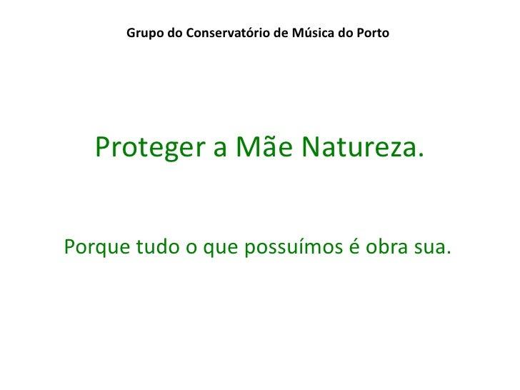 Grupo do Conservatório de Música do Porto   Proteger a Mãe Natureza.Porque tudo o que possuímos é obra sua.