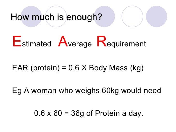 How much is enough? <ul><li>E stimated  A verage  R equirement </li></ul><ul><li>EAR (protein) = 0.6 X Body Mass (kg) </li...