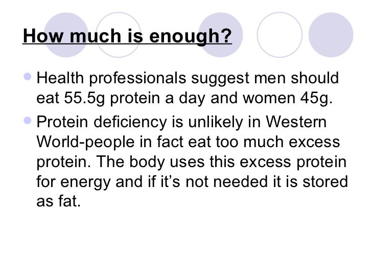 How much is enough? <ul><li>Health professionals suggest men should eat 55.5g protein a day and women 45g. </li></ul><ul><...