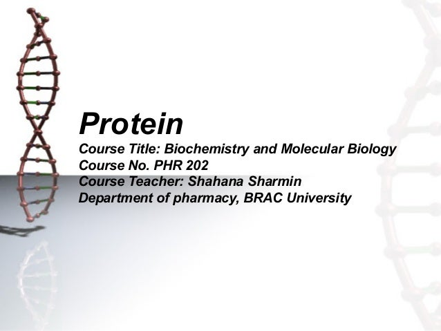 Protein Course Title: Biochemistry and Molecular Biology Course No. PHR 202 Course Teacher: Shahana Sharmin Department of ...