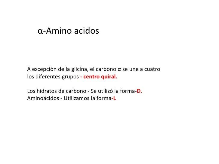 α-Amino acidos<br />A excepción de la glicina, el carbono α se une a cuatrolos diferentes grupos - centro quiral.<br />Los...
