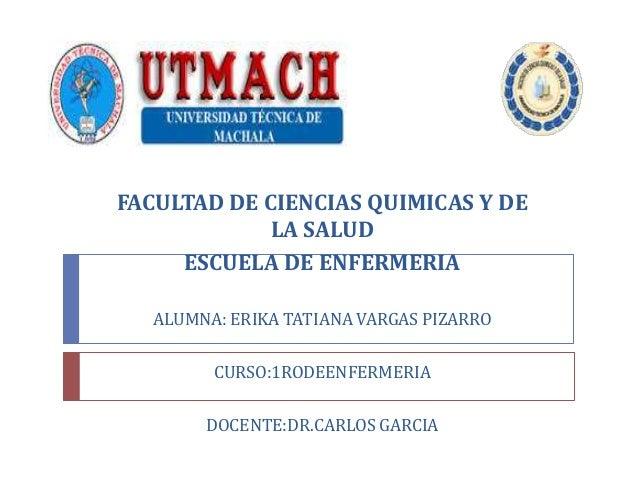 FACULTAD DE CIENCIAS QUIMICAS Y DE LA SALUD ESCUELA DE ENFERMERIA ALUMNA: ERIKA TATIANA VARGAS PIZARRO CURSO:1RODEENFERMER...