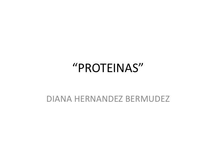 """PROTEINAS""<br />DIANA HERNANDEZ BERMUDEZ<br />"