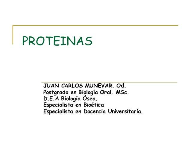 PROTEINAS JUAN CARLOS MUNEVAR. Od. Postgrado en Biología Oral. MSc. D.E.A Biología Ósea. Especialista en Bioética Especial...