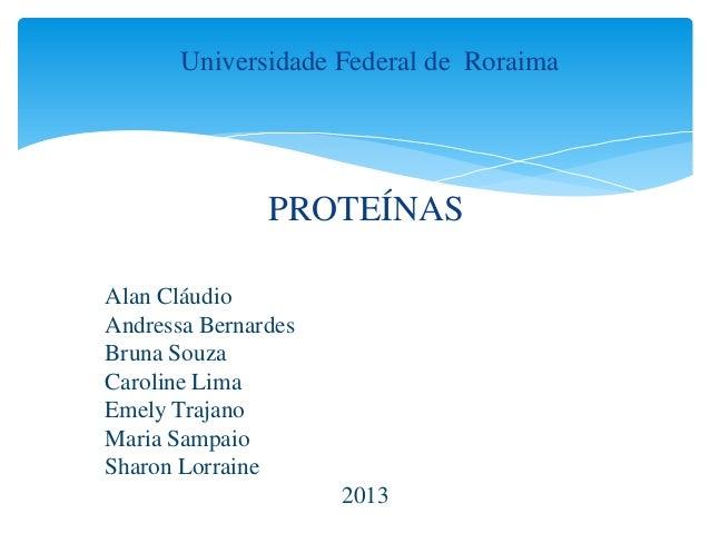 Universidade Federal de Roraima  PROTEÍNAS Alan Cláudio Andressa Bernardes Bruna Souza Caroline Lima Emely Trajano Maria S...