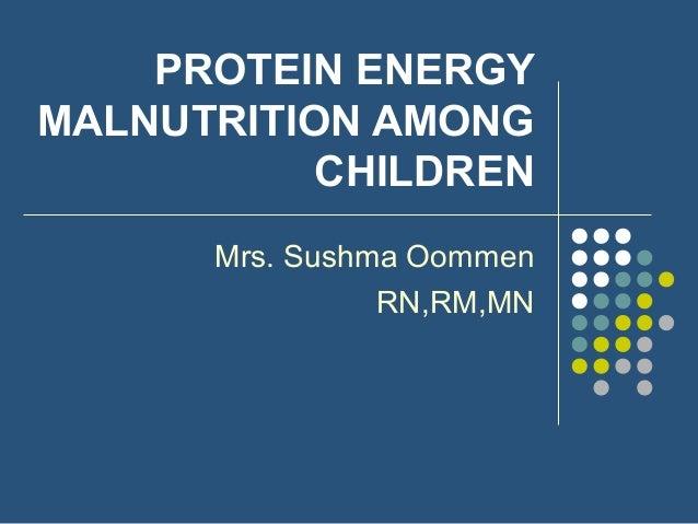 PROTEIN ENERGY MALNUTRITION AMONG CHILDREN Mrs. Sushma Oommen RN,RM,MN