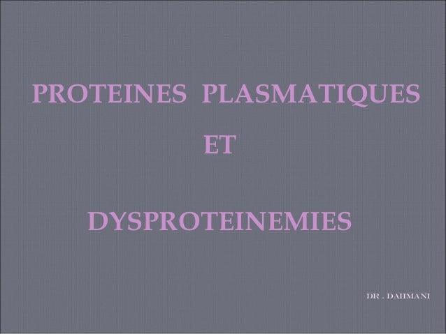 PROTEINES PLASMATIQUES         ET   DYSPROTEINEMIES                     Dr . DAHMANI