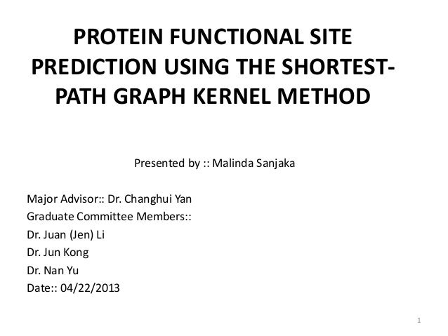 PROTEIN FUNCTIONAL SITEPREDICTION USING THE SHORTEST-PATH GRAPH KERNEL METHODPresented by :: Malinda SanjakaMajor Advisor:...