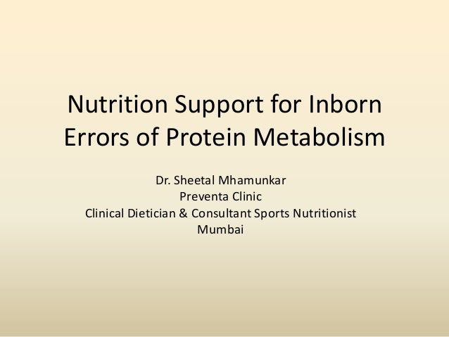 Nutrition Support for Inborn Errors of Protein Metabolism Dr. Sheetal Mhamunkar Preventa Clinic Clinical Dietician & Consu...