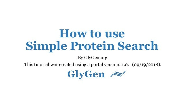 How to use Simple Protein Search By GlyGen.org This tutorial was created using a portal version: 1.0.1 (09/19/2018).