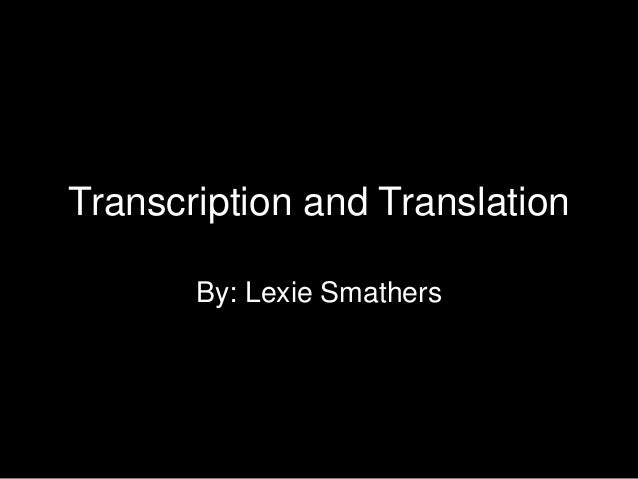 Transcription and Translation       By: Lexie Smathers