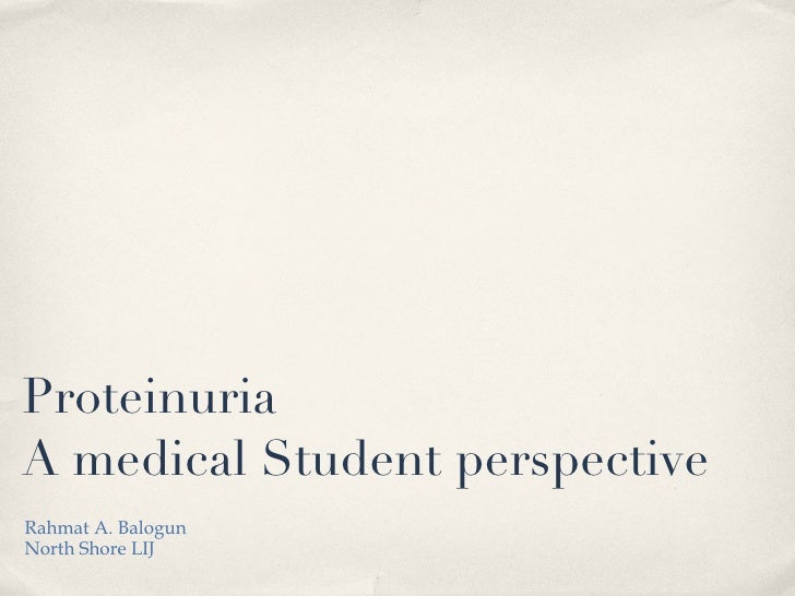Proteinuria A medical Student perspective <ul><li>Rahmat A. Balogun </li></ul><ul><li>North Shore LIJ </li></ul>