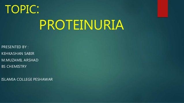TOPIC: PROTEINURIA PRESENTED BY : KEHKASHAN SABIR M.MUZAMIL ARSHAD BS CHEMISTRY ISLAMIA COLLEGE PESHAWAR