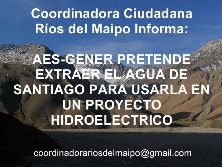 Coordinadora Ciudadana Ríos del Maipo Informa: AES-GENER PRETENDE EXTRAER EL AGUA DE SANTIAGO PARA USARLA EN UN PROYECTO H...