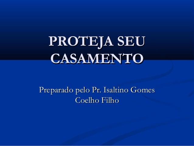 PROTEJA SEUPROTEJA SEU CASAMENTOCASAMENTO Preparado pelo Pr. Isaltino GomesPreparado pelo Pr. Isaltino Gomes Coelho FilhoC...