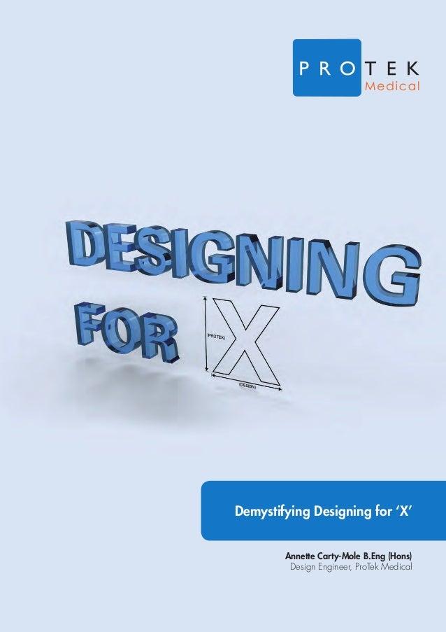 Demystifying Designing for 'X' Annette Carty-Mole B.Eng (Hons) Design Engineer, ProTek Medical