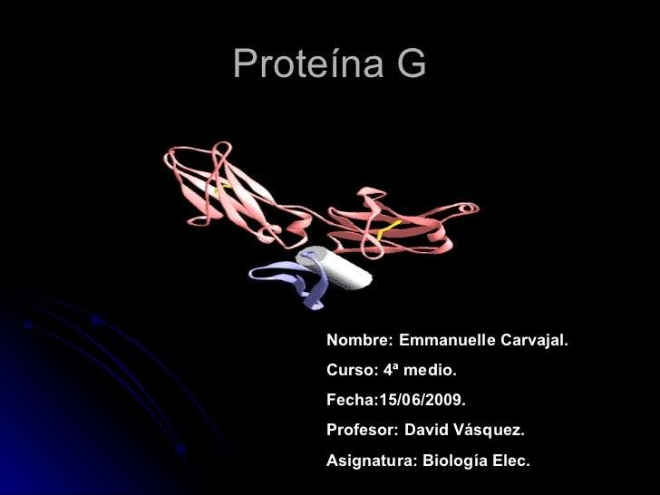 Proteína G Nombre: Emmanuelle Carvajal. Curso: 4ª medio. Fecha:15/06/2009. Profesor: David Vásquez. Asignatura: Biología E...