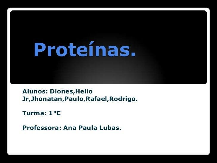 Proteínas.Alunos: Diones,HelioJr,Jhonatan,Paulo,Rafael,Rodrigo.Turma: 1°CProfessora: Ana Paula Lubas.