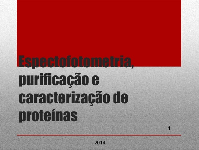 1  Espectofotometria,  purificação e  caracterização de  proteínas  2014