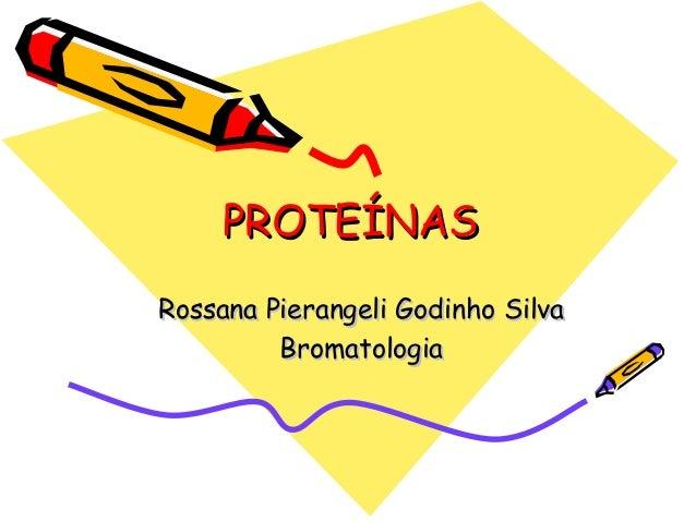 PROTEÍNASPROTEÍNAS Rossana Pierangeli Godinho SilvaRossana Pierangeli Godinho Silva BromatologiaBromatologia