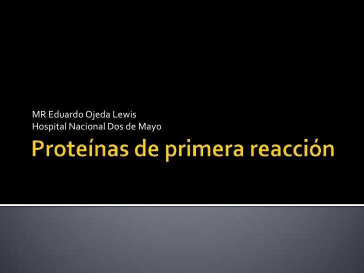 Proteínas de primera reacción<br />MR Eduardo Ojeda Lewis<br />Hospital Nacional Dos de Mayo<br />
