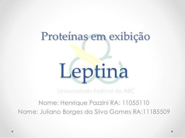 Proteínas em exibição            Leptina     Nome: Henrique Pazzini RA: 11055110Nome: Juliano Borges da Silva Gomes RA:111...