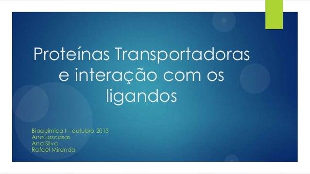Proteínas Transportadoras e interação com os ligandos Bioquímica I – outubro 2013 Ana Lascasas Ana Silva Rafael Miranda