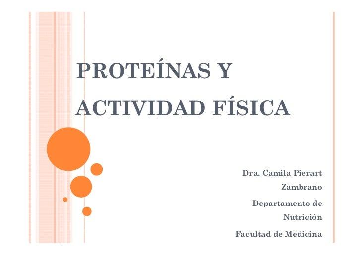 PROTEÍNAS Y ACTIVIDAD FÍSICA                 Dra. Camila Pierart                         Zambrano                   Depart...